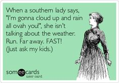 When a southern lady says, 'I'm gonna cloud up and rain all ovah you!', she isn't talking about the weather. Run. Far away. FAST! (Just ask.