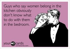 Guys who say women belong in the kitchen obviously don't know what to do with them in the bedroom.