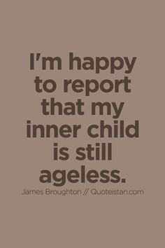 I'm happy to report that my inner child is still ageless. Aging Quotes, Old Quotes, Quotes For Kids, Quotes To Live By, Funny Quotes, Life Quotes, I'm Happy Quotes, Happiness Quotes, Self Birthday Quotes