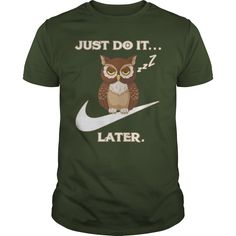 This Shirt Makes A Great Gift For You And Your Family.  Owl Just Do It Later .Ugly Sweater, Xmas  Shirts,  Xmas T Shirts,  Job Shirts,  Tees,  Hoodies,  Ugly Sweaters,  Long Sleeve,  Funny Shirts,  Mama,  Boyfriend,  Girl,  Guy,  Lovers,  Papa,  Dad,  Daddy,  Grandma,  Grandpa,  Mi Mi,  Old Man,  Old Woman, Occupation T Shirts, Profession T Shirts, Career T Shirts,
