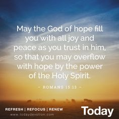 """""""May the God of hope fill you with all joy and peace as your trust in him, so that you may overflow with hope by the power of the Holy Spirit."""" Romans 15:13"""