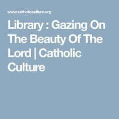 Library : Gazing On The Beauty Of The Lord | Catholic Culture