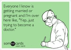 Everyone I know is getting married or pregnant and I'm over here like, 'Yep...just trying to become a doctor.' SO TRUE!!