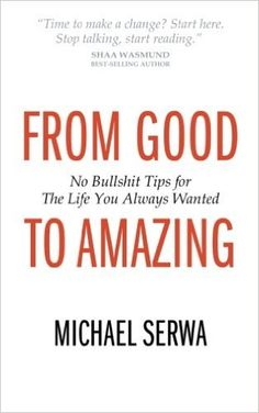 From Good to Amazing: No Bullshit Tips for The Life You Always Wanted: Amazon.co.uk: Michael Serwa: 9781781330678: Books
