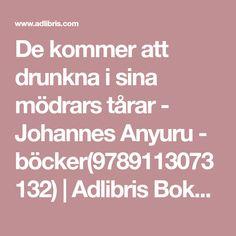 De kommer att drunkna i sina mödrars tårar - Johannes Anyuru - böcker(9789113073132) | Adlibris Bokhandel