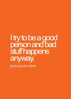 I try to be a good person and bad stuff happens anyway.