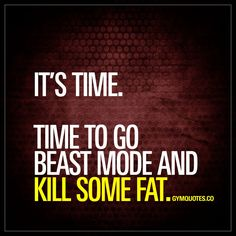 IT'S TIME. TIME TO GO BEAST MODE AND KILL SOME FAT. www.gymquotes.co