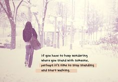 If you have to keep wondering where you stand with someone, perhaps it's time to stop standing and start walking.