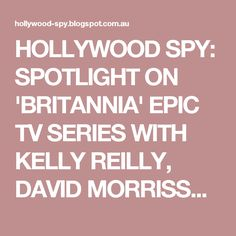 HOLLYWOOD SPY: SPOTLIGHT ON 'BRITANNIA' EPIC TV SERIES WITH KELLY REILLY, DAVID MORRISSEY AND STANLEY WEBER WITH FIRST TRAILER