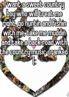i want a sweet country boy who will treat me right go huntin and fishin with me take me muddin and take a back road with the counrty music cranked