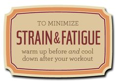 To Minimize Strain and Fatigue, warm up before and cool down after your workout.