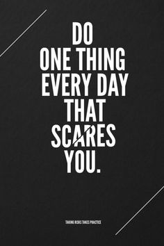 Do one thing that scares you- hey opening a business scares me....think I'll do that.