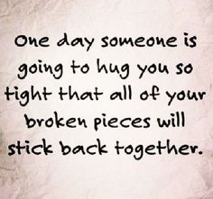 One day someone is going to hug you so tight that all of your broken pieces will stick back together. #cdff #dating #onlinedating #oneday