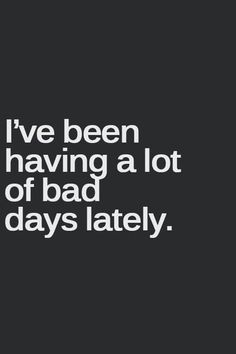 I've been having a lot of bad days lately. *Really? What's going on..?