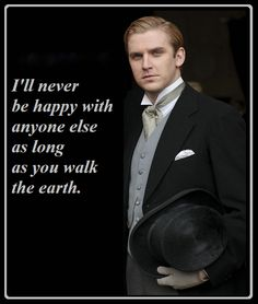 Downton Abbey...Sigh....I must give credit were credit is due...This quote owes it's origin to Tom Branson...He said it about Matthew and Mary. Though Matthew repeating it to Mary was adorable.