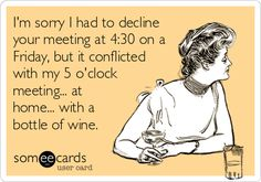 I'm sorry I had to decline your meeting at 4:30 on a Friday, but it conflicted with my 5 o'clock meeting... at home... with a bottle of wine.