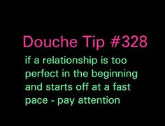 A very familiar story of the Perfect Guy Douche. How do you know you have a perfect guy douche on your hands? He tells you everything you want to hear, he literally seems too good to be true. But that slowly fades away and your wants and feelings become an inconvenience. if he wants to he will, if he doesn't want to then you better be understanding and deal with it or else. The key to recognizing Perfect Guy Douche is the heartlessness shown when you bring up all those plans you made…