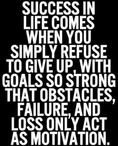 Success in life only comes when you simply refuse to give up.