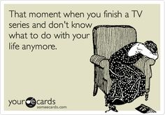 Happens with every TV series I get into watching!