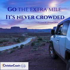Go the extra mile. It's never crowded. Author unknown