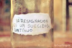La resignación es un suicidio continuo