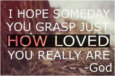 """""""I hope someday you grasp just how loved you really are."""" -God"""