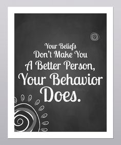 Your beliefs don't make you a better person, your behavior does.