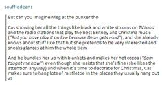 """But can you imagine Meg at the bunker tho. Cas showing her all the things like black and white sitcoms on TVLand and the radio stations that play the best pop music (""""But you've got to play it low 'cause Dean gets mad""""), and she already knows about stuff like that but she pretends to be very interested and sneaks glances at him the whole time. And he bundles her up with blankets and makes her hot cocoa (""""Sam taught me how"""") even though she insists that she's fine (she likes the attention…"""