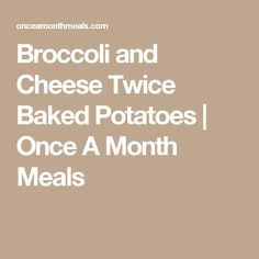 Broccoli and Cheese Twice Baked Potatoes   Once A Month Meals