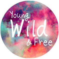 Stay young, wild and free.