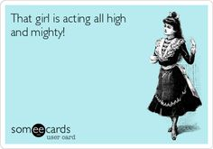 That girl is acting all high and mighty!