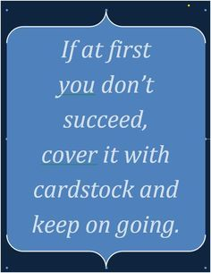 """""""If at first you don't succeed, cover it with cardstock and keep going. Scrapbook Quotes, Scrapbook Pages, Scrapbooking, Best Quotes, Funny Quotes, Craft Quotes, Card Sentiments, Creativity Quotes, Shirts With Sayings"""