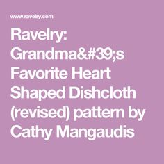 Ravelry: Grandma's Favorite Heart Shaped Dishcloth (revised) pattern by Cathy Mangaudis