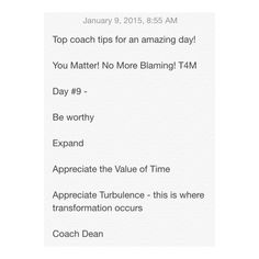 Top coach tips for an amazing day!  You Matter! No More Blaming! T4M  Day #9 -  Be worthy  Expand   Appreciate the Value of Time  Appreciate Turbulence - this is where transformation occurs  Coach Dean  Www.fb.com/coachdeanhobson youtube.com/coachdeanhobson      #leadership #motivation #beachbody #recovery #recreate #resolution #newyou #newyear #Fitdad #fitmom #fitnessmotivation #lab #lifepartner #life #love #loveofmylife #loss #dadof3 #determination #Destiny #Paleo #postop #P90X #Piyo…