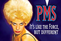 PMS: it's like the Force, but different.