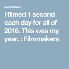 I filmed 1 second each day for all of 2016. This was my year. : Filmmakers