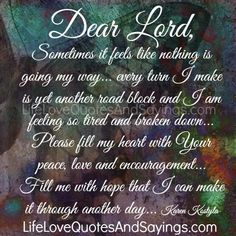 Dear Lord, Sometimes it feels like nothing is going my way… every turn I make is yet another road block and I am feeling so tired and broken down… Please fill my heart with Your peace, love and encouragement… Fill me with hope that I can make it through another day… Karen Kostyla