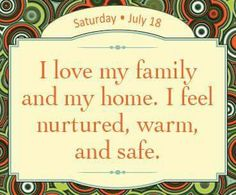 I love my family and my home.  I feel nurtured, warm, and safe.