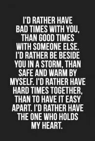 I would rather have bad times with you, than good times with someone else. I'd rather be beside you in a storm, than safe and warm by myself. I'd rather have hard times together, than to have it easy apart I'd rather have the one who holds my heart.