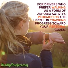For drivers who prefer walking as a form of aerobic activity, pedometers are useful in tracking progress toward your personal goals.