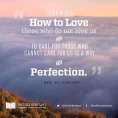 """""""Learning how to love those who do not love us and to care for those who cannot care for us is a way to perfection."""" — Bro. Eli Soriano"""