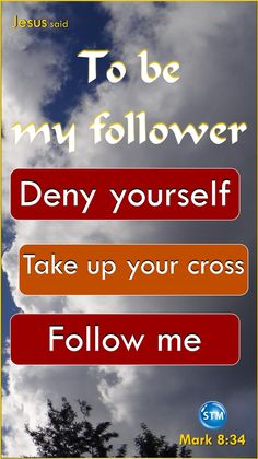 "Follow Jesus. Invest 15 minutes in the latest Bible lesson, 'Follow Me': http://wp.me/p4dhin-pWa <<-- the link.  Message in the picture: ""Jesus said, to be my follower, deny yourself, take up your cross, follow me – Mark 8:34""  Scripture and thought for the day: Matthew 16:24-27 Then Jesus said to his followers [disciples], ""If people want [anyone wants] to follow me, they must give up the things they want [deny themselves; turn from selfishness; set aside their own interests].  They must…"