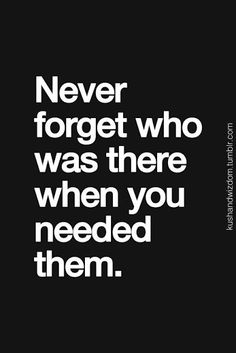 Never Forget Who Was There When You Needed Them