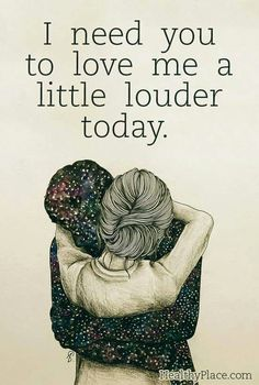 I need you to love me a little louder today....