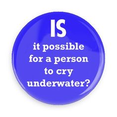 Funny Buttons - Custom Buttons Promotional Badges - Funny Philosophical Sayings Pins - Wacky Buttons - Is it possible for a person to cry underwater?