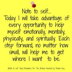 Note to self… Today I will take advantage of every opportunity to help myself emotionally, mentally, physically, and spiritually. Each step forward, no matter how small, will help me to get w…