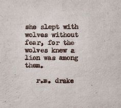 """She slept with wolves without fear, for the wolves knew a lion was among them."" 