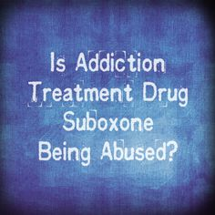 Is Addiction Treatment Drug Suboxone, Being Abused | Opioid Addiction