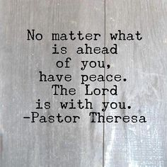 """""""No matter what is ahead of you have peace. The Lord is with you.""""  Pastor Theresa by towerhillchurch"""