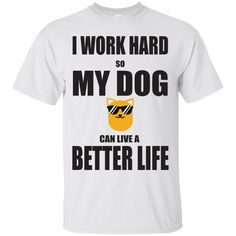I WORK HARD SO THAT MY DOG CAN HAVE A BETTER LIFE !  Grab this Tee for $20!